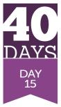 40 Days - Day 15