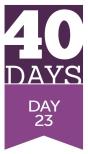 40 Days - Day 23