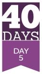 40 Days- Day 5