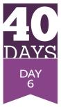 40 Days - Day 6